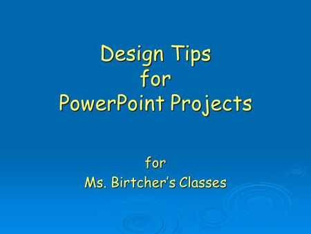 Design Tips for PowerPoint Projects for Ms. Birtcher's Classes.