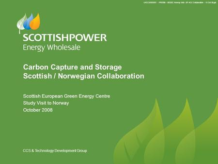 UKCCS/003/001 - PRE098 - SEGEC Norway Visit - SP ACC Collaboration - 13 Oct 08.ppt CCS & Technology Development Group Carbon Capture and Storage Scottish.