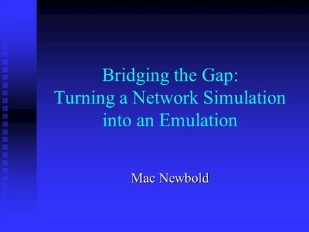 Bridging the Gap: Turning a Network Simulation into an Emulation Mac Newbold.
