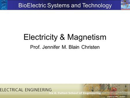 Electricity & Magnetism Prof. Jennifer M. Blain Christen BioElectric Systems and Technology.