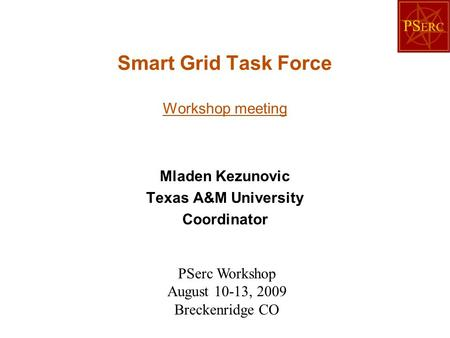 Smart Grid Task Force Workshop meeting Mladen Kezunovic Texas A&M University Coordinator PSerc Workshop August 10-13, 2009 Breckenridge CO.