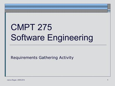 1 CMPT 275 Software Engineering Requirements Gathering Activity Janice Regan, 2008-2014.