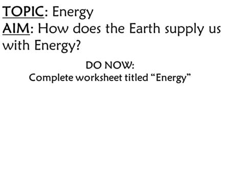 "TOPIC: Energy AIM: How does the Earth supply us with Energy? DO NOW: Complete worksheet titled ""Energy"""