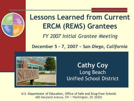 Lessons Learned from Current ERCM (REMS) Grantees FY 2007 Initial Grantee Meeting December 5 – 7, 2007 ~ San Diego, California U.S. Department of Education,