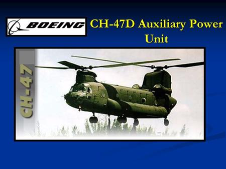 CH-47D Auxiliary Power Unit. Terminal Learning Objective (TLO) Action : Describe components, operational characteristics, functions, restrictions and.