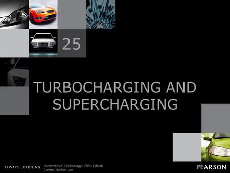 © 2011 Pearson Education, Inc. All Rights Reserved Automotive Technology, Fifth Edition James Halderman TURBOCHARGING AND SUPERCHARGING 25.
