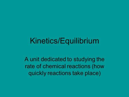 Kinetics/Equilibrium A unit dedicated to studying the rate of chemical reactions (how quickly reactions take place)