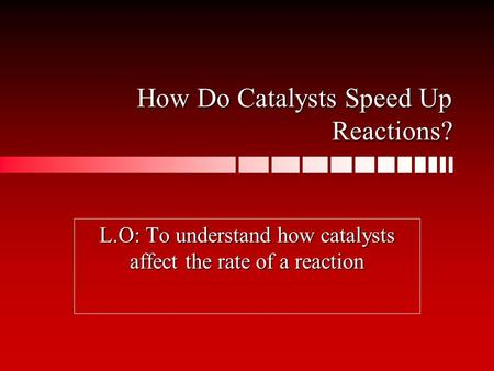 How Do Catalysts Speed Up Reactions? L.O: To understand how catalysts affect the rate of a reaction.