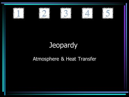 Jeopardy Atmosphere & Heat Transfer. Jeopardy Layers of the Atmosphere Heat Transfer Things You Can't See PollutionHot Hot Hot 20 40 60 80 100.