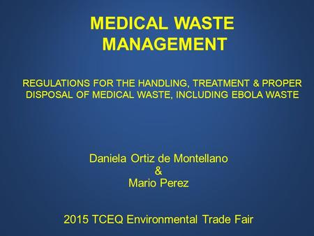 Daniela Ortiz de Montellano & Mario Perez 2015 TCEQ Environmental Trade Fair MEDICAL WASTE MANAGEMENT REGULATIONS FOR THE HANDLING, TREATMENT & PROPER.