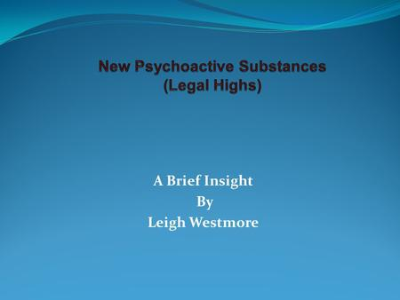 "A Brief Insight By Leigh Westmore. New Psychoactive Substances Legal Highs Designer Drugs (70's) Synthetic drugs ""mimic known drugs"" Possible long term."
