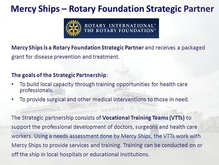 Mercy Ships – Rotary Foundation Strategic Partner Mercy Ships is a Rotary Foundation Strategic Partner and receives a packaged grant for disease prevention.