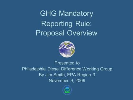 GHG Mandatory Reporting Rule: Proposal Overview Presented to Philadelphia Diesel Difference Working Group By Jim Smith, EPA Region 3 November 9, 2009.