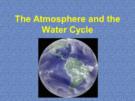 The Atmosphere and the Water Cycle. Earth's system's have two sources of energy Internal External.
