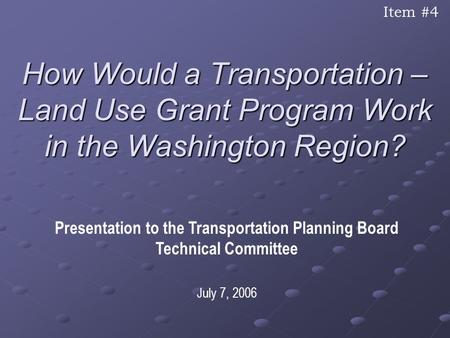 How Would a Transportation – Land Use Grant Program Work in the Washington Region? Presentation to the Transportation Planning Board Technical Committee.