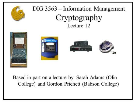 DIG 3563 – Information Management Cryptography Lecture 12 Based in part on a lecture by Sarah Adams (Olin College) and Gordon Prichett (Babson College)