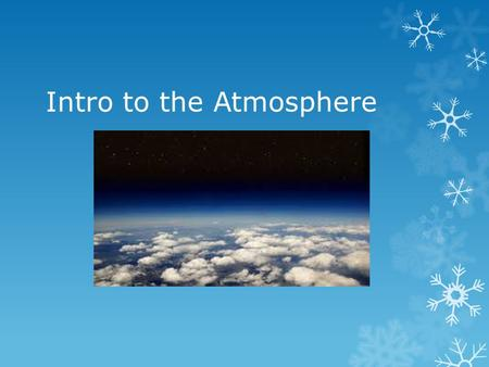 Intro to the Atmosphere. Weather: General condition of the atmosphere at a particular time and place.