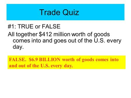 #1: TRUE or FALSE All together $412 million worth of goods comes into and goes out of the U.S. every day. Trade Quiz FALSE. $6.9 BILLION worth of goods.