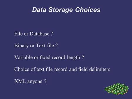 Data Storage Choices File or Database ? Binary or Text file ? Variable or fixed record length ? Choice of text file record and field delimiters XML anyone.