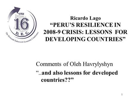 "1 Comments of Oleh Havrylyshyn ""..and also lessons for developed countries??"" Ricardo Lago ""PERU'S RESILIENCE IN 2008-9 CRISIS: LESSONS FOR DEVELOPING."