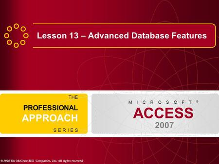 © 2008 The McGraw-Hill Companies, Inc. All rights reserved. ACCESS 2007 M I C R O S O F T ® THE PROFESSIONAL APPROACH S E R I E S Lesson 13 – Advanced.