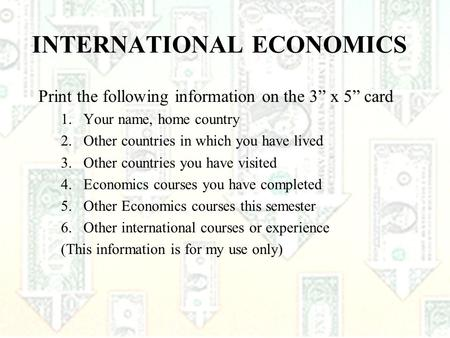 "1 INTERNATIONAL ECONOMICS Print the following information on the 3"" x 5"" card 1.Your name, home country 2.Other countries in which you have lived 3.Other."