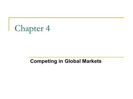 Competing in Global Markets Chapter 4. Chapter Objectives 1. Explain the importance of international business and the main reasons nations trade. 2. Discuss.