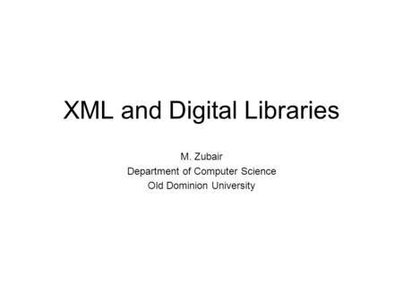 XML and Digital Libraries M. Zubair Department of Computer Science Old Dominion University.