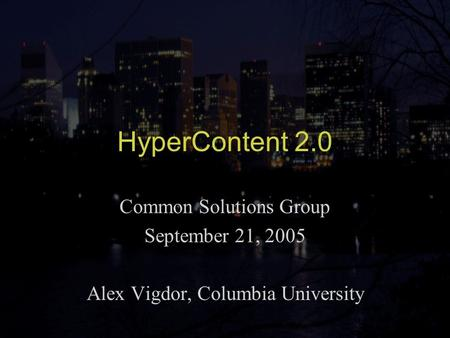 HyperContent 2.0 Common Solutions Group September 21, 2005 Alex Vigdor, Columbia University.