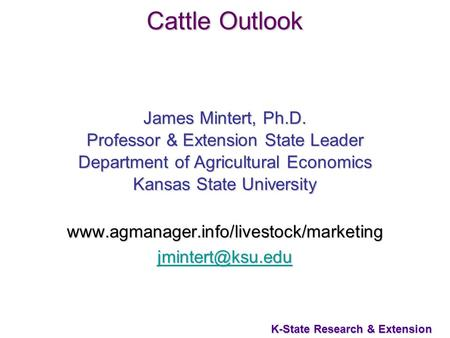 1 K-State Research & Extension Cattle Outlook James Mintert, Ph.D. Professor & Extension State Leader Department of Agricultural Economics Kansas State.