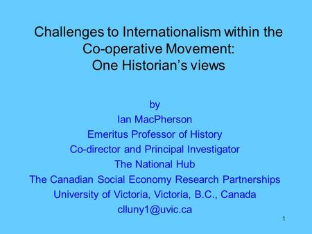 1 by Ian MacPherson Emeritus Professor of History Co-director and Principal Investigator The National Hub The Canadian Social Economy Research Partnerships.