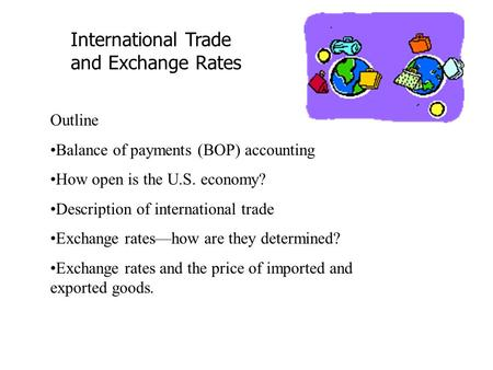 International Trade and Exchange Rates Outline Balance of payments (BOP) accounting How open is the U.S. economy? Description of international trade Exchange.