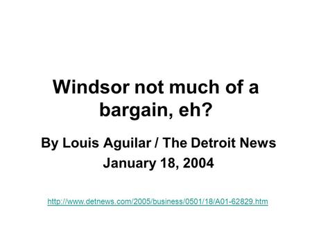 Windsor not much of a bargain, eh? By Louis Aguilar / The Detroit News January 18, 2004