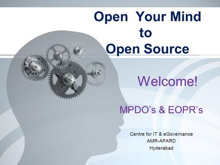 Open Your Mind to Open Source MPDO's & EOPR's Centre for IT & eGovernance AMR-APARD Hyderabad Welcome!