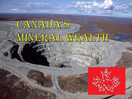 Mining Questions relating to Canada's Mineral Wealth Lecture: What kinds of rock minerals/metals do we find here in Canada? Where are these rocks found.
