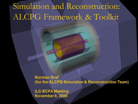 Simulation and Reconstruction: ALCPG Framework & Toolkit Norman Graf (for the ALCPG Simulation & Reconstruction Team) ILC-ECFA Meeting November 8, 2006.