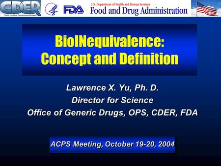 ACPS Meeting, October 19-20, 2004 BioINequivalence: Concept and Definition Lawrence X. Yu, Ph. D. Director for Science Office of Generic Drugs, OPS, CDER,