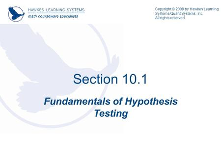 Section 10.1 Fundamentals of Hypothesis Testing HAWKES LEARNING SYSTEMS math courseware specialists Copyright © 2008 by Hawkes Learning Systems/Quant Systems,