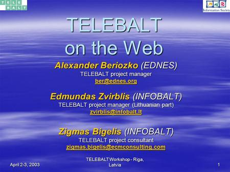 April 2-3, 2003 TELEBALT Workshop - Riga, Latvia 1 TELEBALT on the Web Alexander Beriozko (EDNES) TELEBALT project manager Edmundas.