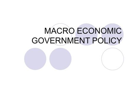 MACRO ECONOMIC GOVERNMENT POLICY. NATIONAL ECONOMIC POLICY GOALS Sustained economic growth as measured by gross domestic product (GDP) GDP is total amount.