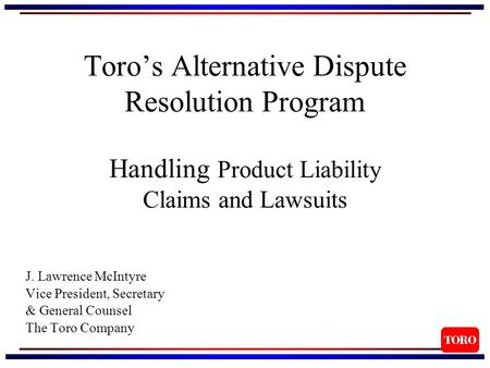 Toro's Alternative Dispute Resolution Program Handling Product Liability Claims and Lawsuits J. Lawrence McIntyre Vice President, Secretary & General Counsel.