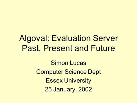 Algoval: Evaluation Server Past, Present and Future Simon Lucas Computer Science Dept Essex University 25 January, 2002.