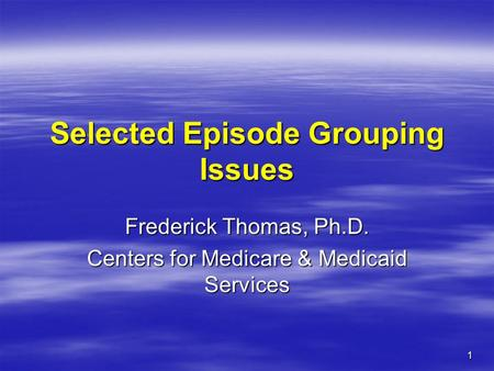 1 Selected Episode Grouping Issues Frederick Thomas, Ph.D. Centers for Medicare & Medicaid Services.
