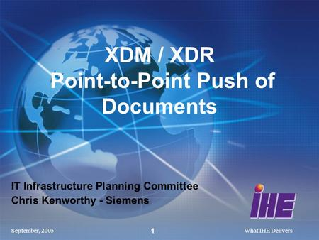 September, 2005What IHE Delivers 1 IT Infrastructure Planning Committee Chris Kenworthy - Siemens XDM / XDR Point-to-Point Push of Documents.