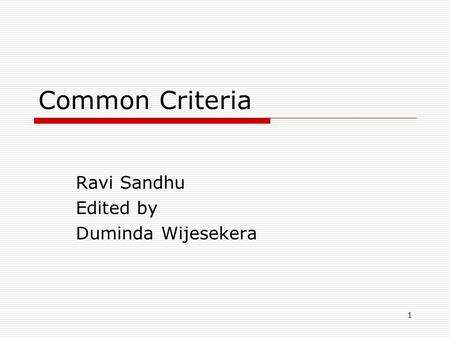 1 Common Criteria Ravi Sandhu Edited by Duminda Wijesekera.