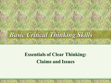 Basic Critical Thinking Skills Essentials of Clear Thinking: Claims and Issues.