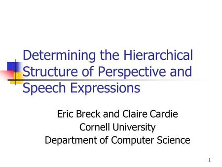 1 Determining the Hierarchical Structure of Perspective and Speech Expressions Eric Breck and Claire Cardie Cornell University Department of Computer Science.
