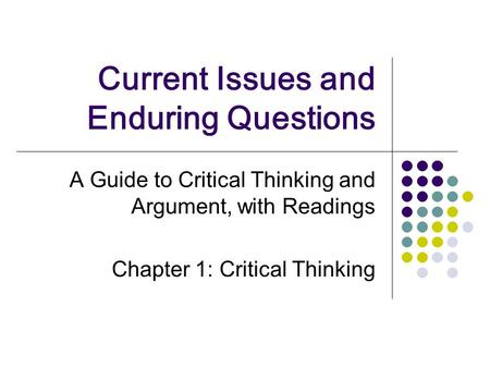 Current Issues and Enduring Questions A Guide to Critical Thinking and Argument, with Readings Chapter 1: Critical Thinking.