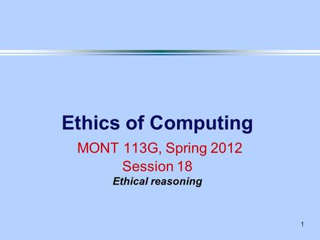 1 Ethics of Computing MONT 113G, Spring 2012 Session 18 Ethical reasoning.
