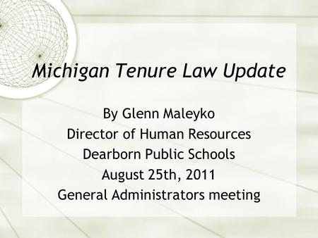 Michigan Tenure Law Update By Glenn Maleyko Director of Human Resources Dearborn Public Schools August 25th, 2011 General Administrators meeting.